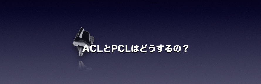 ACL・PCLはどうするの?