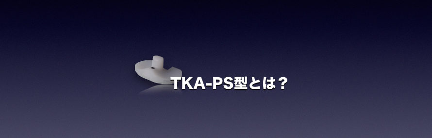 TKA-PS型とは?