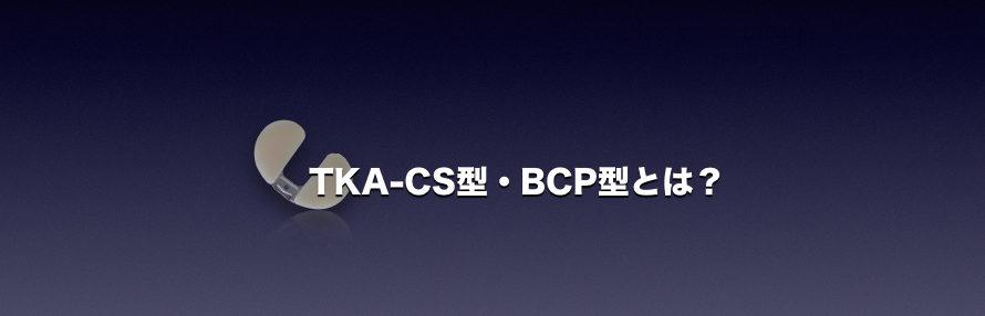 TKA-CS型・BCP型とは