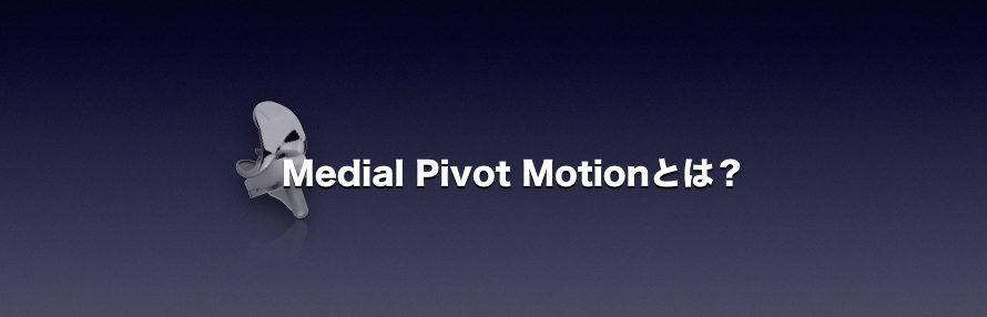 Medial Pivot Motionとは