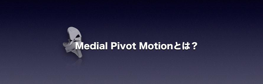 Medial Pivot Motionとは