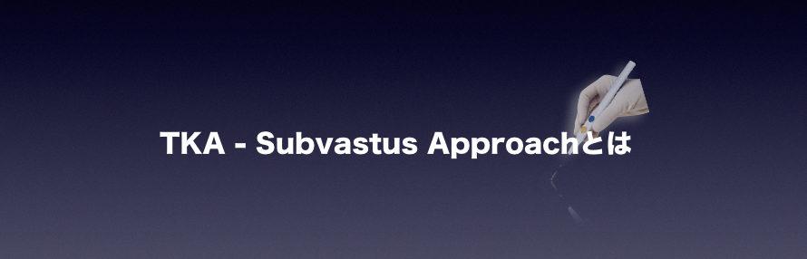 TKA-Subvastus Approachとは